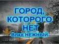 ГОРОД КОТОРОГО НЕТ - Влад НЕЖНЫЙ