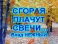 СГОРАЯ ПЛАЧУТ СВЕЧИ - Влад НЕЖНЫЙ